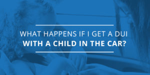 What Happens if I Get A DUI With a Child in the Car?