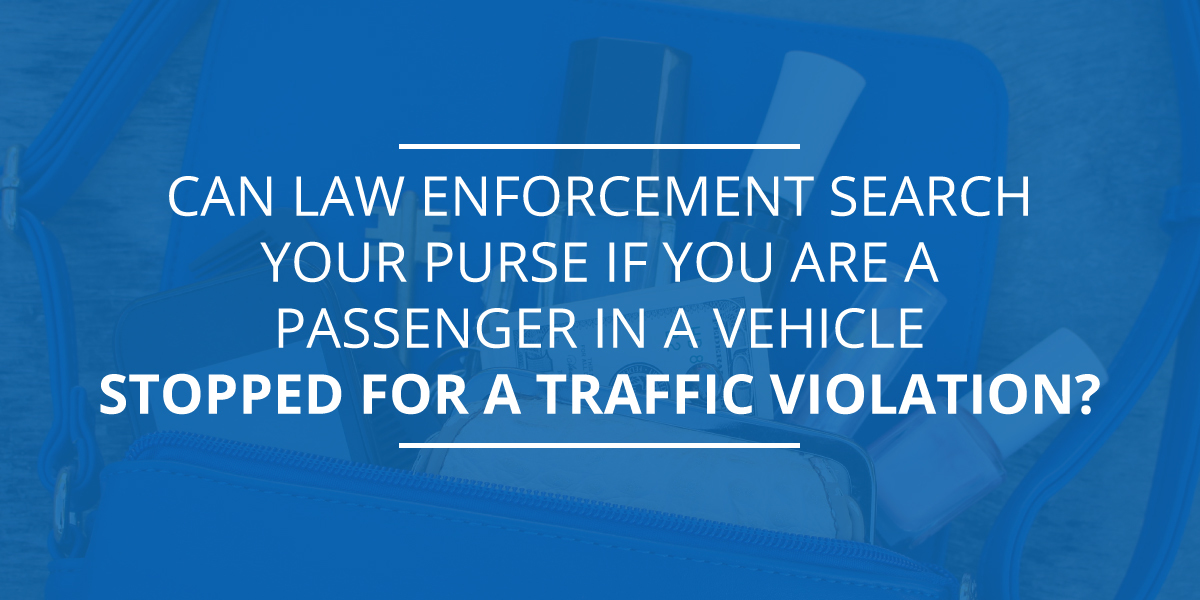 Can Law Enforcement Search Your Purse If You Are a Passenger in A Vehicle Stopped for A Traffic Violation?