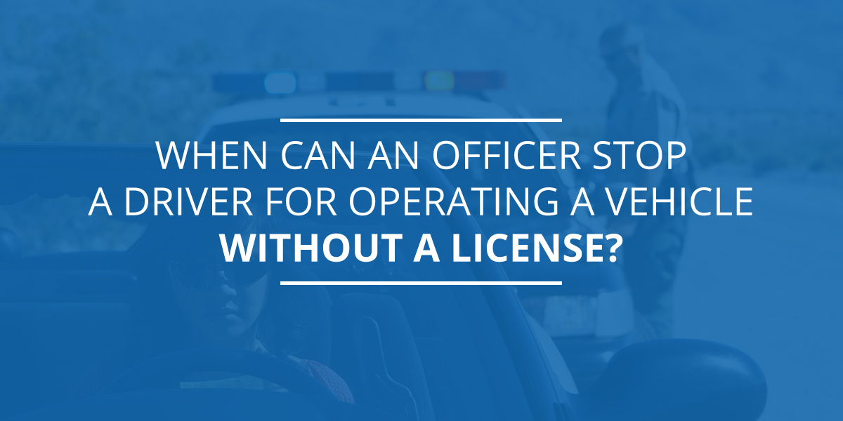 When Can an Officer Stop a Driver for Operating a Vehicle Without a License?