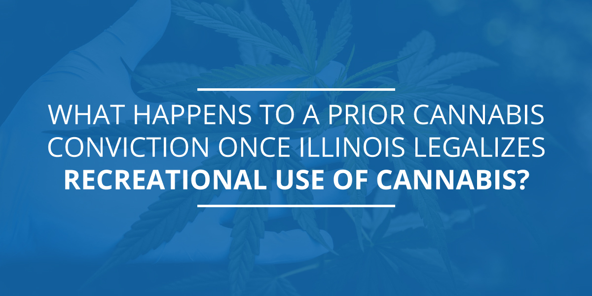 What Happens to a Prior Cannabis Conviction Once Illinois Legalizes Recreational Use of Cannabis?